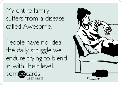 My entire family suffers from a disease called Awesome.   People have no idea the daily struggle we  endure trying to blend in with their level.