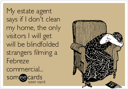 My estate agent says if I don't clean my home, the only visitors I will get will be blindfolded strangers filming a Febreze commercial...
