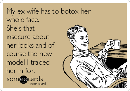My ex-wife has to botox her whole face. She's that insecure about her looks and of course the new model I traded her in for.