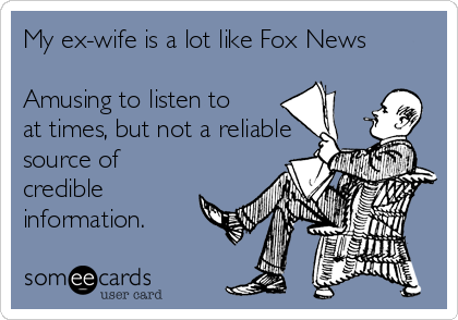 My ex-wife is a lot like Fox News  Amusing to listen to at times, but not a reliable source of credible information.