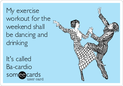 My exercise workout for the weekend shall be dancing and drinking  It's called Ba-cardio