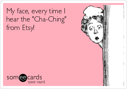 """My face, every time I hear the """"Cha-Ching"""" from Etsy!"""