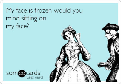 My face is frozen would you mind sitting on my face?