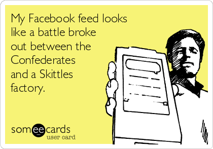 My Facebook feed looks like a battle broke out between the Confederates and a Skittles factory.