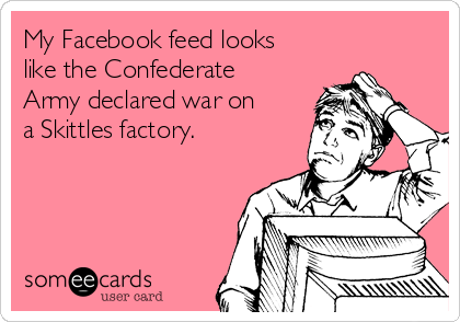 My Facebook feed looks like the Confederate Army declared war on  a Skittles factory.