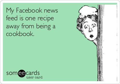 My Facebook news feed is one recipe away from being a cookbook.