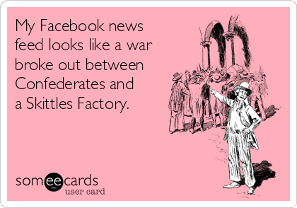 My Facebook news feed looks like a war  broke out between Confederates and a Skittles Factory.