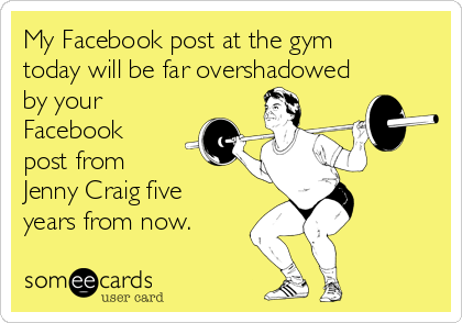 My Facebook post at the gym today will be far overshadowed by your Facebook post from  Jenny Craig five years from now.