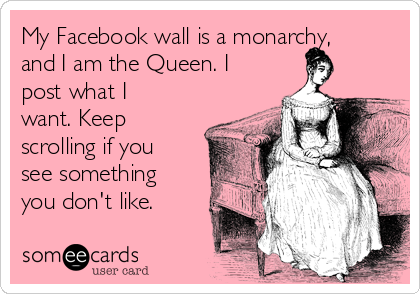 My Facebook wall is a monarchy, and I am the Queen. I post what I want. Keep scrolling if you see something you don't like.