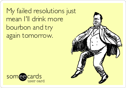 My failed resolutions just  mean I'll drink more bourbon and try again tomorrow.