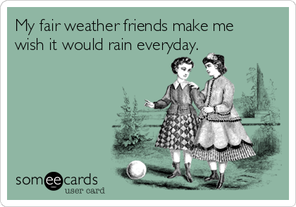 My fair weather friends make me wish it would rain everyday.