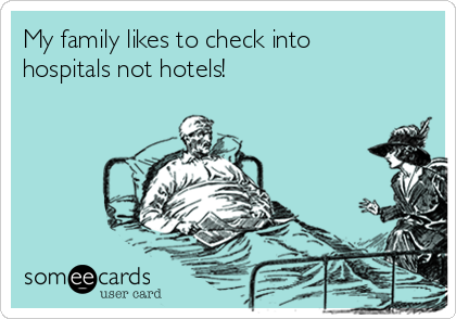 My family likes to check into hospitals not hotels!