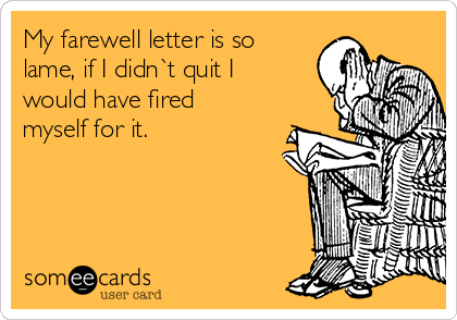 My farewell letter is so lame, if I didn`t quit I would have fired myself for it.