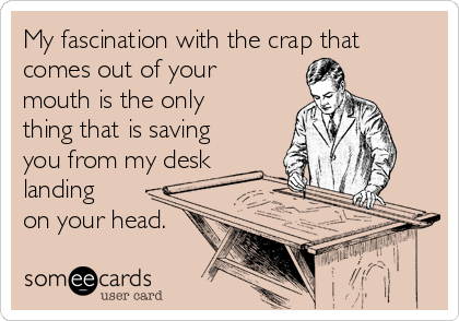 My fascination with the crap that comes out of your mouth is the only thing that is saving you from my desk landing on your head.
