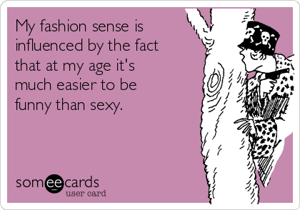My fashion sense is influenced by the fact that at my age it's much easier to be funny than sexy.
