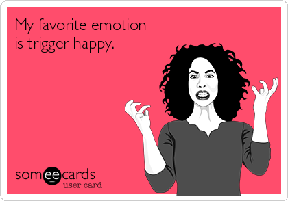 My favorite emotion is trigger happy.
