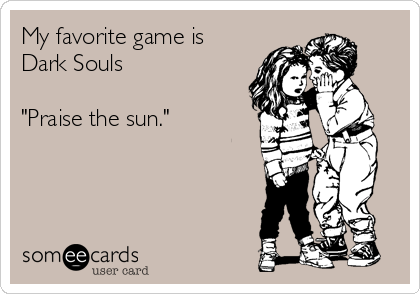 "My favorite game is Dark Souls  ""Praise the sun."""