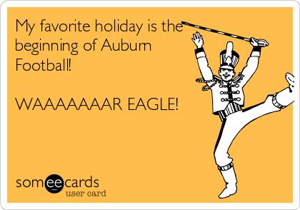 My favorite holiday is the beginning of Auburn Football!   WAAAAAAAR EAGLE!