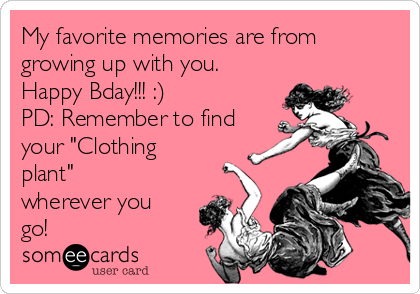 """My favorite memories are from growing up with you. Happy Bday!!! :) PD: Remember to find your """"Clothing plant"""" wherever you go!"""