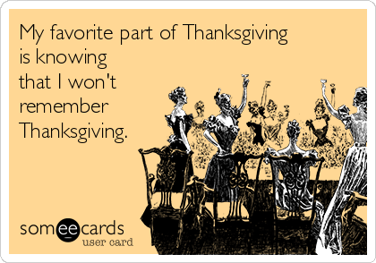 My favorite part of Thanksgiving is knowing that I won't remember Thanksgiving.