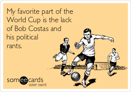 My favorite part of the World Cup is the lack of Bob Costas and his political rants.