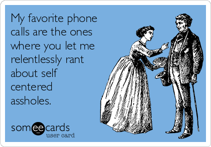 My favorite phone calls are the ones where you let me relentlessly rant about self centered assholes.
