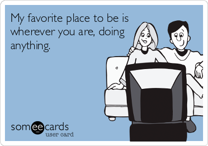 My favorite place to be is wherever you are, doing anything.