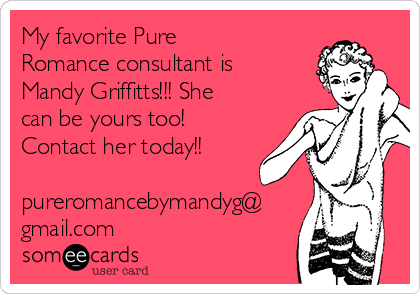 My favorite Pure Romance consultant is Mandy Griffitts!!! She can be yours too! Contact her today!!  pureromancebymandyg@ gmail.com