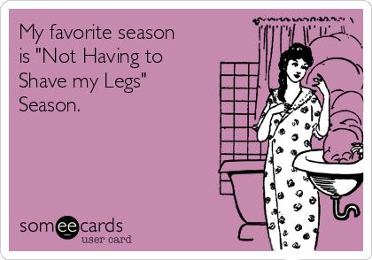 "My favorite season is ""Not Having to Shave my Legs"" Season."