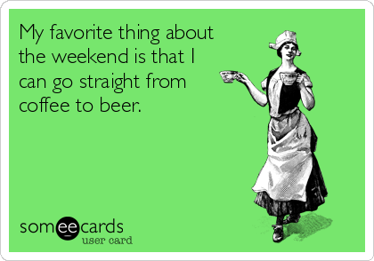 My favorite thing about the weekend is that I can go straight from coffee to beer.