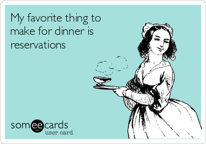 My favorite thing to make for dinner is  reservations