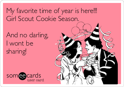 My favorite time of year is here!!! Girl Scout Cookie Season.  And no darling, I wont be sharing!