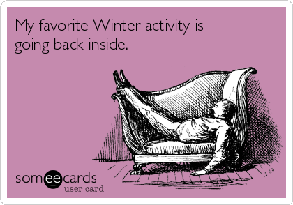 My favorite Winter activity is going back inside.