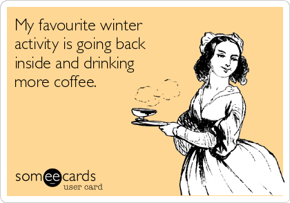 My favourite winter activity is going back inside and drinking more coffee.
