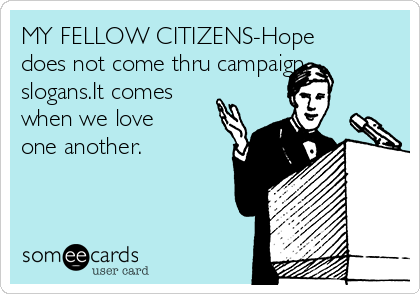 MY FELLOW CITIZENS-Hope does not come thru campaign slogans.It comes when we love one another.