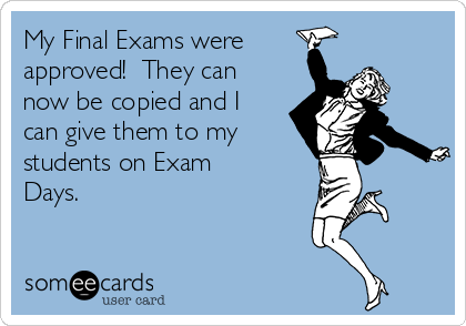 My Final Exams were approved!  They can now be copied and I can give them to my students on Exam Days.