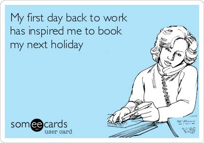 My first day back to work has inspired me to book my next holiday