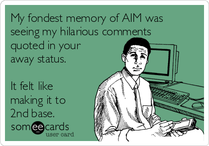My fondest memory of AIM was seeing my hilarious comments quoted in your away status.  It felt like making it to 2nd base.