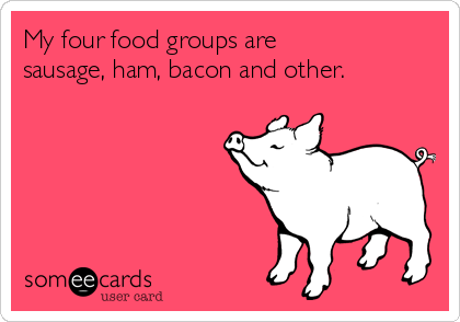 My four food groups are sausage, ham, bacon and other.