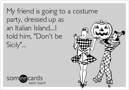 """My friend is going to a costume party, dressed up as an Italian Island....I told him, """"Don't be Sicily""""..."""