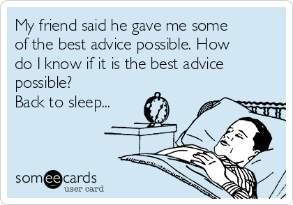 My friend said he gave me some of the best advice possible. How do I know if it is the best advice possible? Back to sleep...