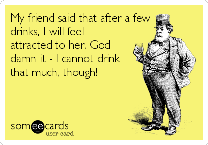 My friend said that after a few drinks, I will feel attracted to her. God damn it - I cannot drink that much, though!