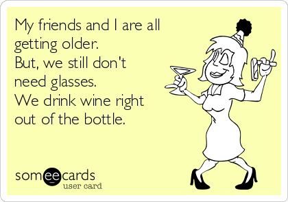 My friends and I are all getting older. But, we still don't need glasses. We drink wine right out of the bottle.