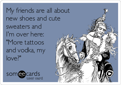 """My friends are all about new shoes and cute sweaters and I'm over here: """"More tattoos and vodka, my love?"""""""