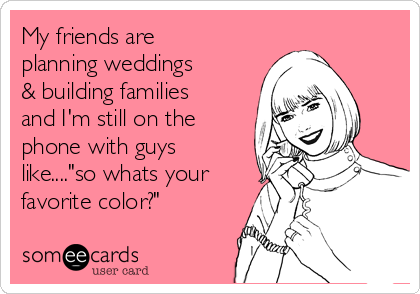 """My friends are planning weddings & building families and I'm still on the phone with guys like....""""so whats your favorite color?"""""""