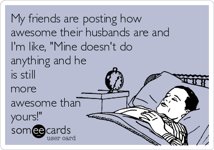 """My friends are posting how awesome their husbands are and I'm like, """"Mine doesn't do anything and he is still more awesome than yours!"""""""