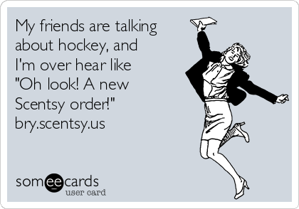 "My friends are talking about hockey, and I'm over hear like ""Oh look! A new Scentsy order!""               bry.scentsy.us"