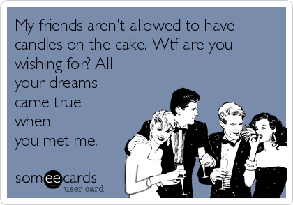 My friends aren't allowed to have candles on the cake. Wtf are you wishing for? All your dreams came true when  you met me.