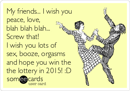 My friends... I wish you peace, love, blah blah blah... Screw that! I wish you lots of sex, booze, orgasms and hope you win the the lottery in 2015! :D