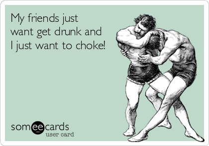 My friends just want get drunk and I just want to choke!